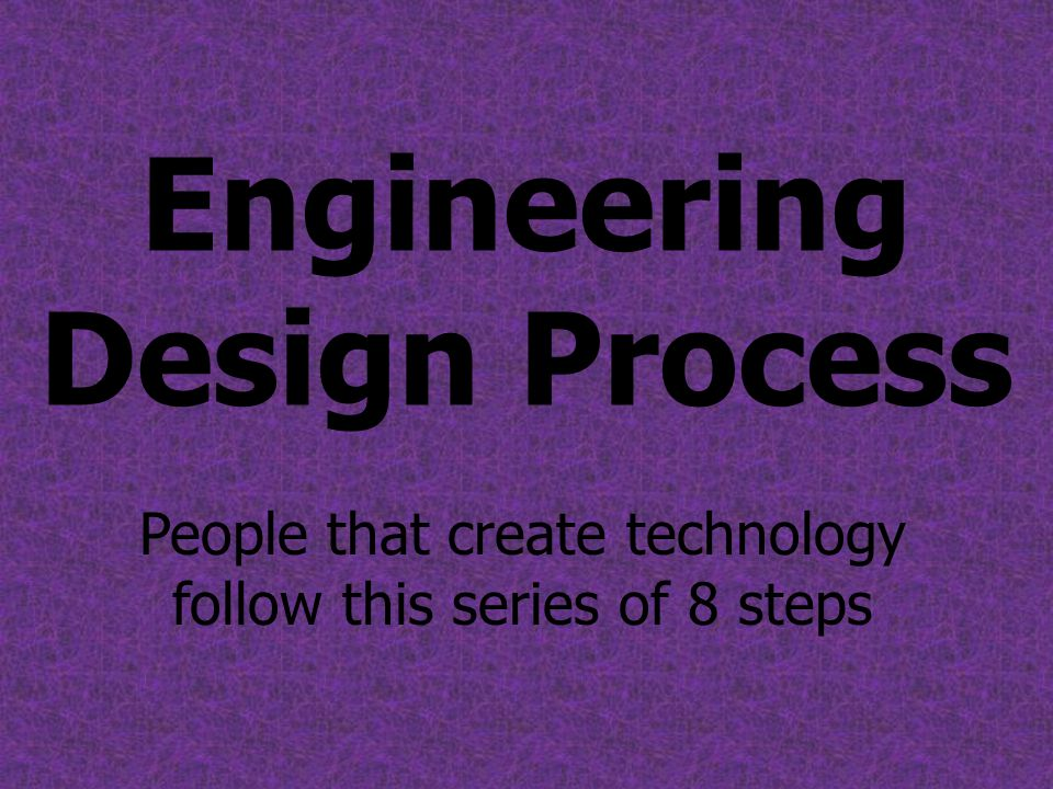 Engineering Design Process People that create technology follow this series of 8 steps