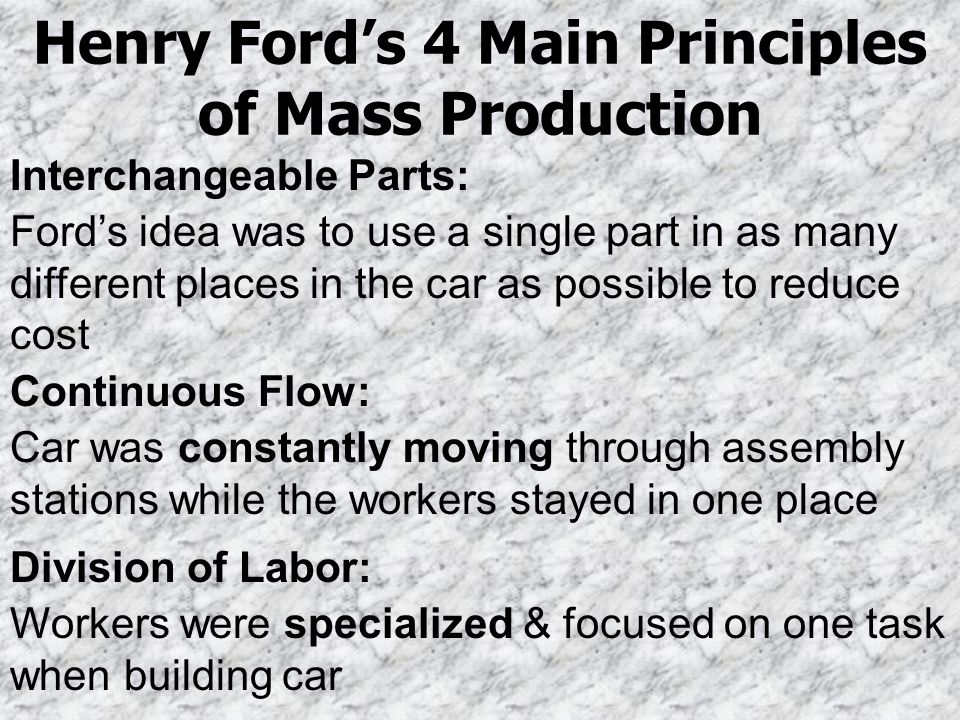 Henry Fords 4 Main Principles of Mass Production Interchangeable Parts: Fords idea was to use a single part in as many different places in the car as