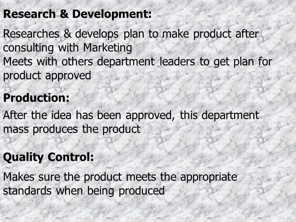 Research & Development: Researches & develops plan to make product after consulting with Marketing Meets with others department leaders to get plan fo