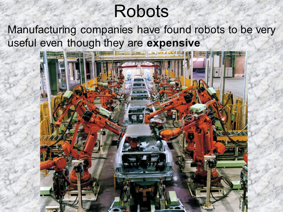Robots Manufacturing companies have found robots to be very useful even though they are expensive