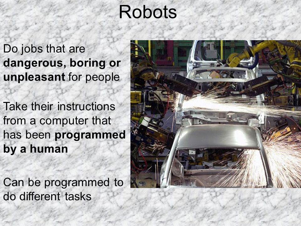 Robots Take their instructions from a computer that has been programmed by a human Can be programmed to do different tasks Do jobs that are dangerous,