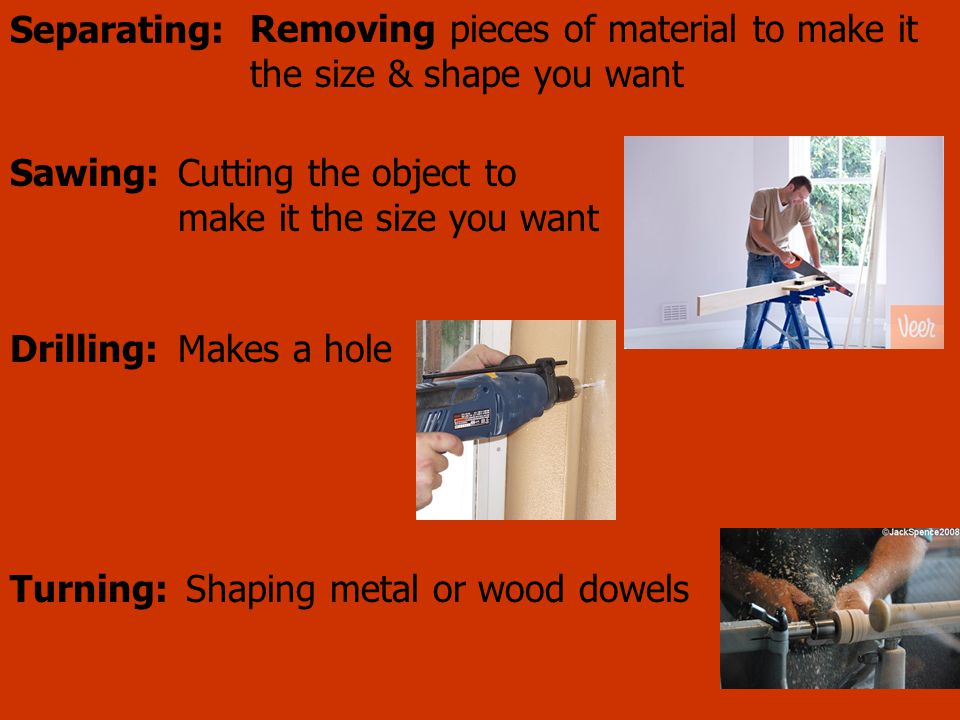 Separating: Removing pieces of material to make it the size & shape you want Cutting the object to make it the size you want Sawing: Makes a holeDrill