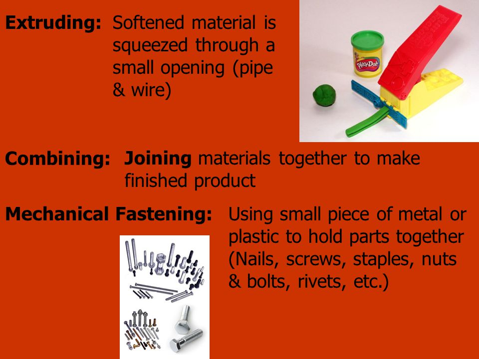 Softened material is squeezed through a small opening (pipe & wire) Extruding: Combining: Joining materials together to make finished product Using sm