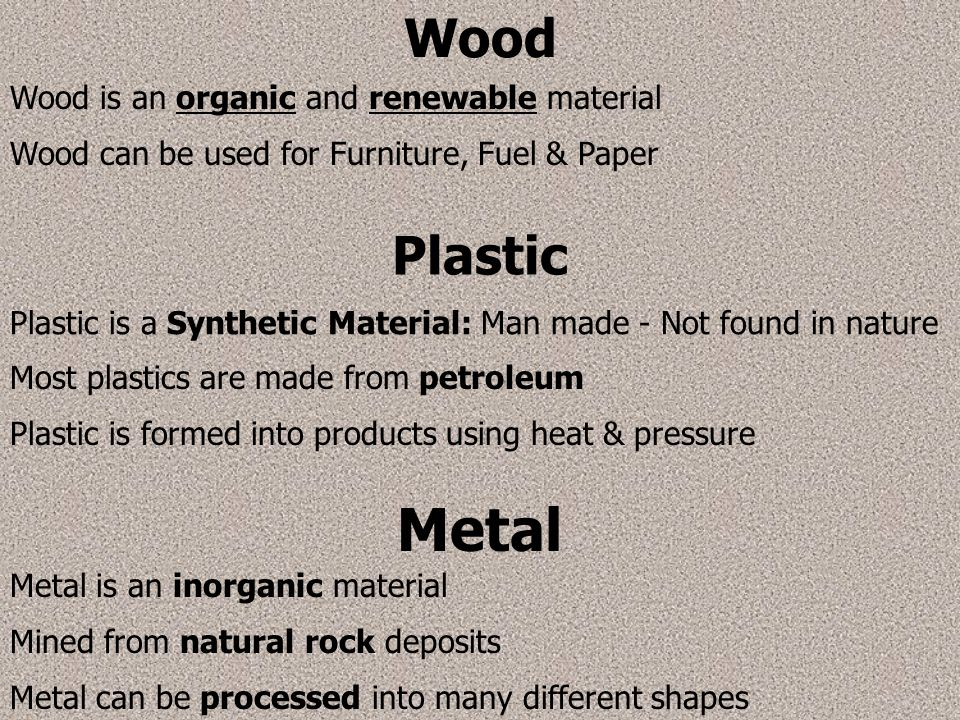 Wood Wood is an organic and renewable material Wood can be used forFurniture, Fuel & Paper Plastic Plastic is a Synthetic Material: Man made - Not fou