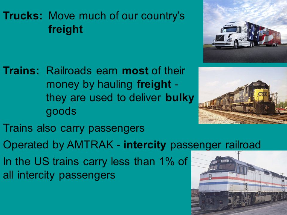Move much of our countrys freight Trucks: Railroads earn most of their money by hauling freight - they are used to deliver bulky goods Trains: Trains