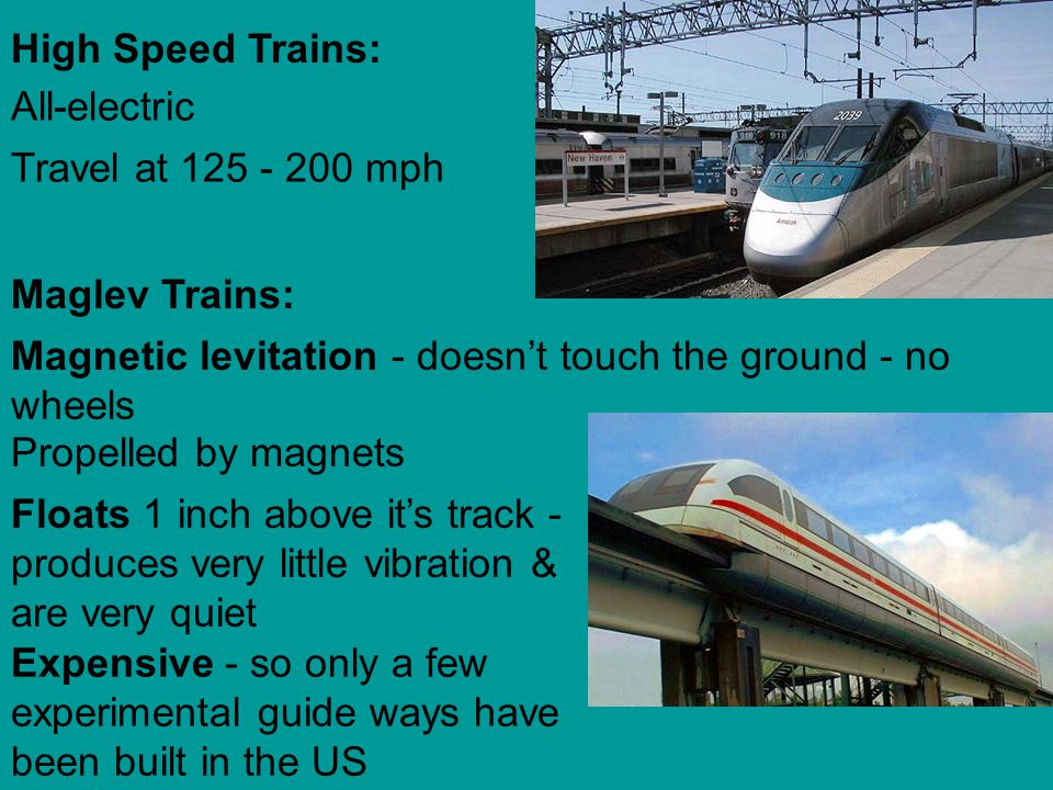 High Speed Trains: All-electric Travel at 125 - 200 mph Maglev Trains: Magnetic levitation - doesnt touch the ground - no wheels Propelled by magnets