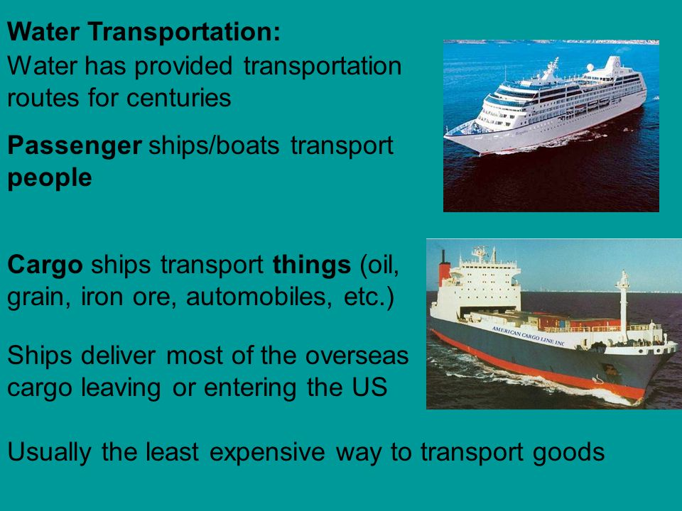 Water has provided transportation routes for centuries Water Transportation: Passenger ships/boats transport people Cargo ships transport things (oil,
