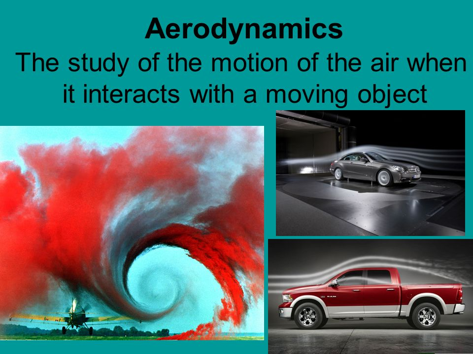 Aerodynamics The study of the motion of the air when it interacts with a moving object