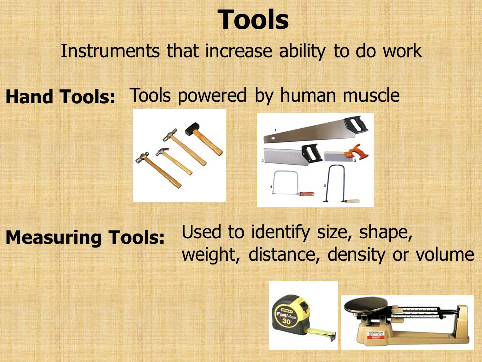 Tools Instruments that increase ability to do work Hand Tools: Tools powered by human muscle Measuring Tools: Used to identify size, shape, weight, di