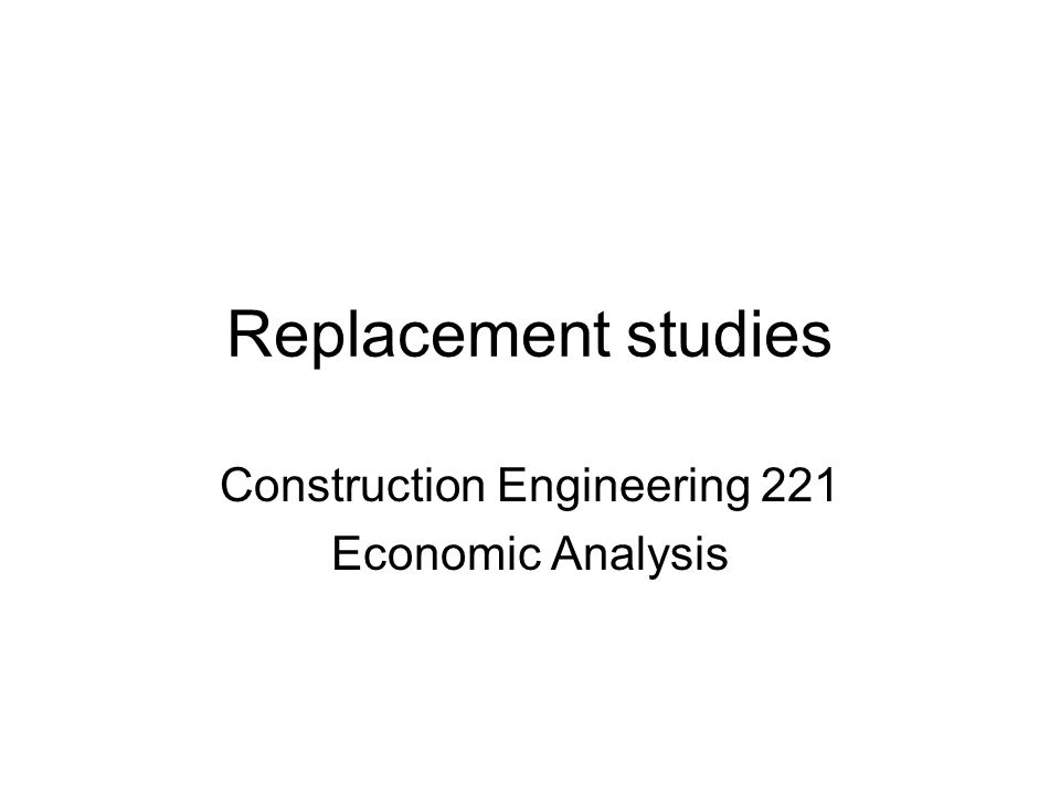 Replacement studies Construction Engineering 221 Economic Analysis