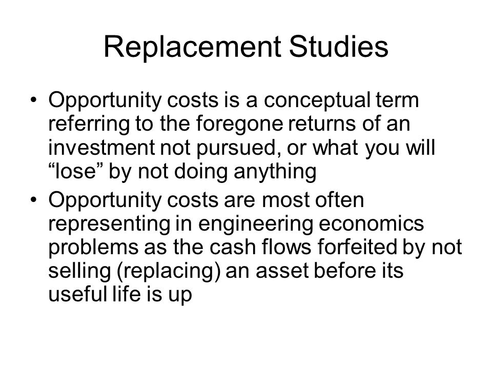 Replacement Studies Opportunity costs is a conceptual term referring to the foregone returns of an investment not pursued, or what you will lose by not doing anything Opportunity costs are most often representing in engineering economics problems as the cash flows forfeited by not selling (replacing) an asset before its useful life is up
