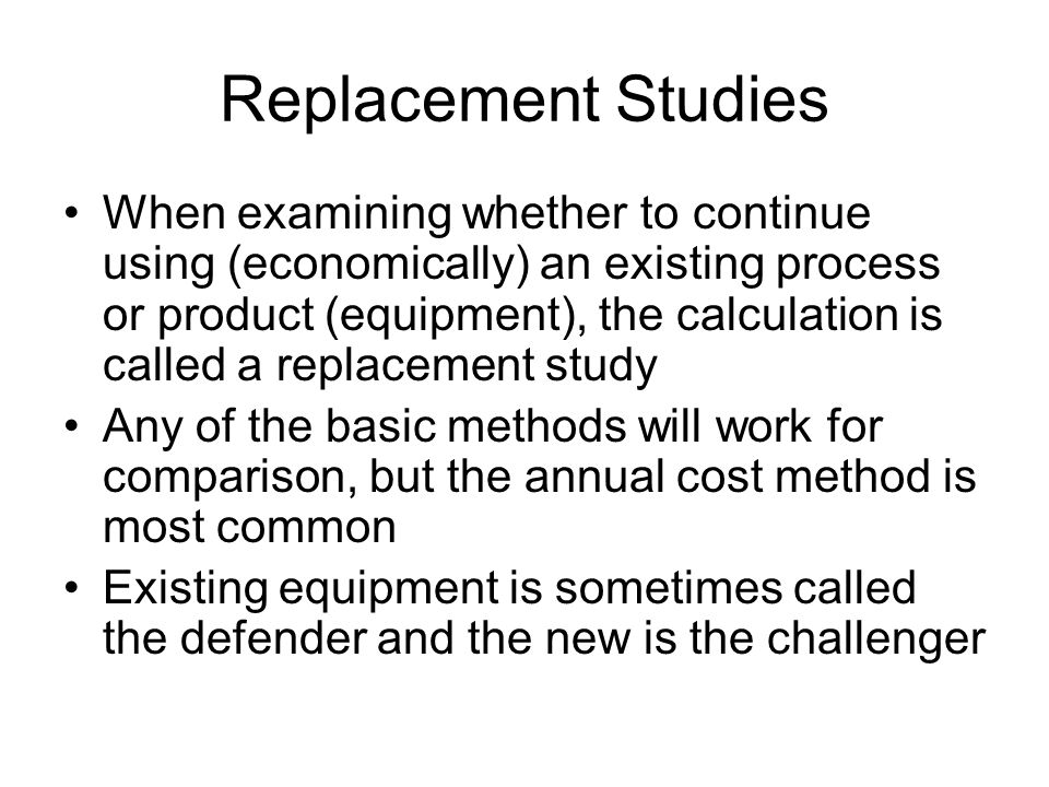 Replacement Studies When examining whether to continue using (economically) an existing process or product (equipment), the calculation is called a replacement study Any of the basic methods will work for comparison, but the annual cost method is most common Existing equipment is sometimes called the defender and the new is the challenger