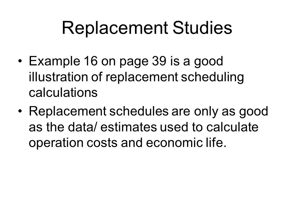 Replacement Studies Example 16 on page 39 is a good illustration of replacement scheduling calculations Replacement schedules are only as good as the data/ estimates used to calculate operation costs and economic life.