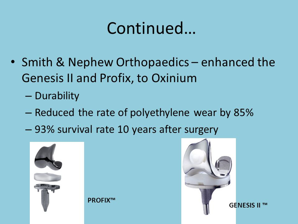 Continued… Smith & Nephew Orthopaedics – enhanced the Genesis II and Profix, to Oxinium – Durability – Reduced the rate of polyethylene wear by 85% –