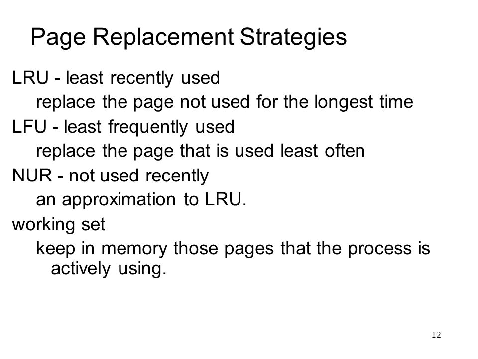 12 Page Replacement Strategies LRU - least recently used replace the page not used for the longest time LFU - least frequently used replace the page that is used least often NUR - not used recently an approximation to LRU.