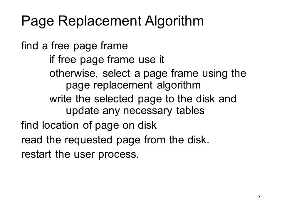 6 Page Replacement Algorithm find a free page frame if free page frame use it otherwise, select a page frame using the page replacement algorithm writ