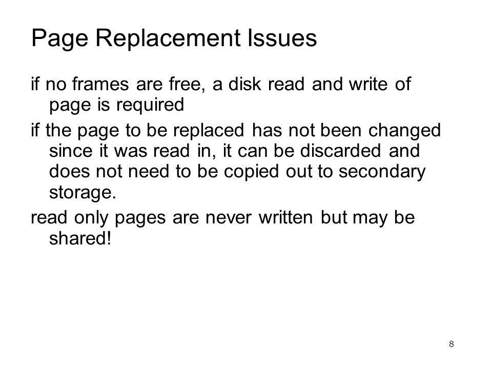 8 Page Replacement Issues if no frames are free, a disk read and write of page is required if the page to be replaced has not been changed since it wa