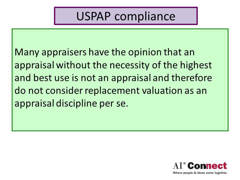 USPAP compliance Many appraisers have the opinion that an appraisal without the necessity of the highest and best use is not an appraisal and therefore do not consider replacement valuation as an appraisal discipline per se.