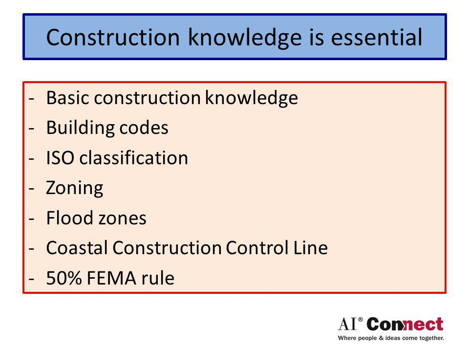 Construction knowledge is essential -Basic construction knowledge -Building codes -ISO classification -Zoning -Flood zones -Coastal Construction Control Line -50% FEMA rule