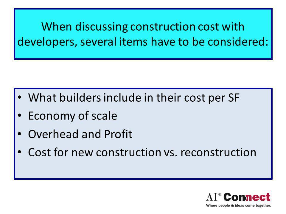 When discussing construction cost with developers, several items have to be considered: What builders include in their cost per SF Economy of scale Overhead and Profit Cost for new construction vs.