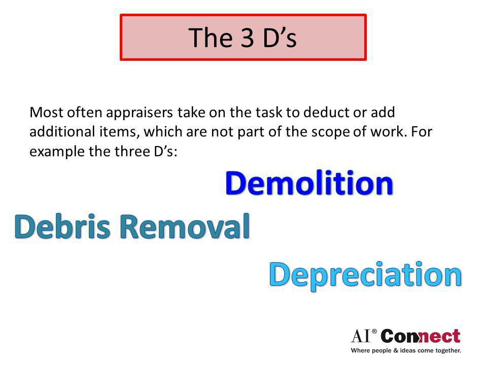 The 3 Ds Most often appraisers take on the task to deduct or add additional items, which are not part of the scope of work.