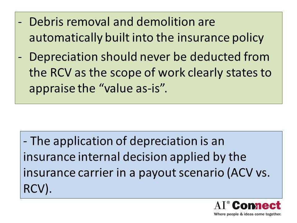 -Debris removal and demolition are automatically built into the insurance policy -Depreciation should never be deducted from the RCV as the scope of work clearly states to appraise the value as-is.
