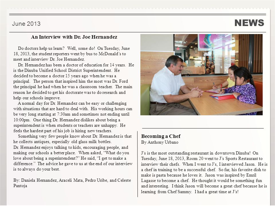 NEWS. June 2013 An Interview with Dr. Joe Hernandez Do doctors help us learn? Well, some do! On Tuesday, June 18, 2013, the student reporters went by