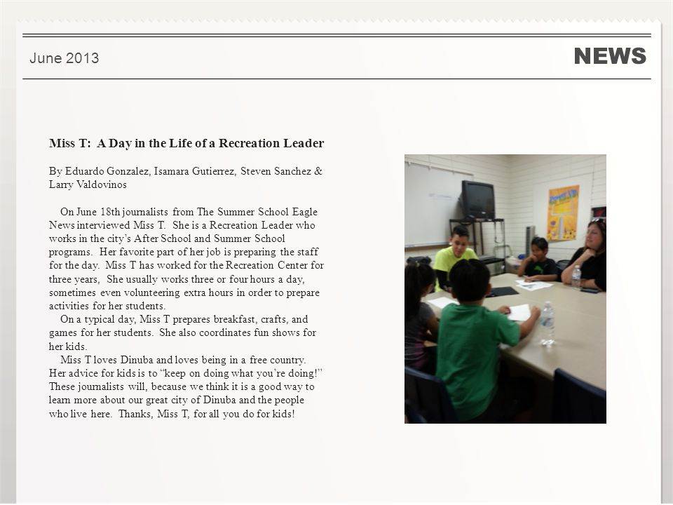 NEWS June 2013 Miss T: A Day in the Life of a Recreation Leader By Eduardo Gonzalez, Isamara Gutierrez, Steven Sanchez & Larry Valdovinos On June 18th journalists from The Summer School Eagle News interviewed Miss T.