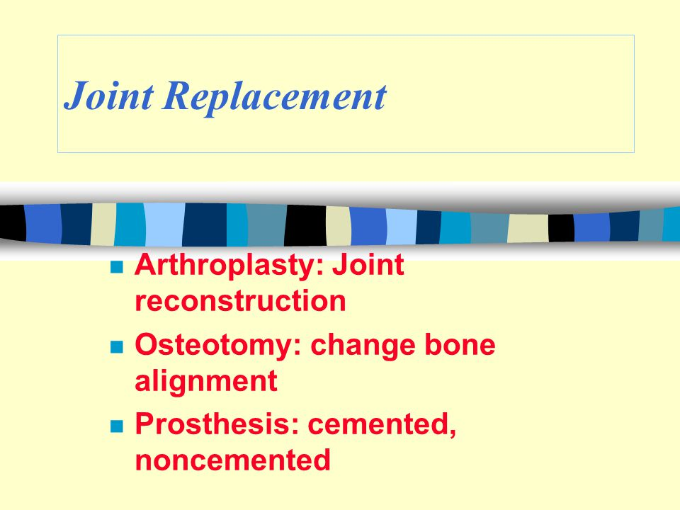 Joint Replacement n Arthroplasty: Joint reconstruction n Osteotomy: change bone alignment n Prosthesis: cemented, noncemented