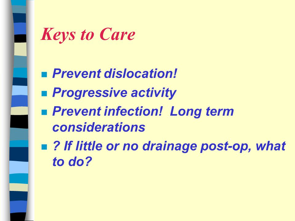 Keys to Care n Prevent dislocation.n Progressive activity n Prevent infection.