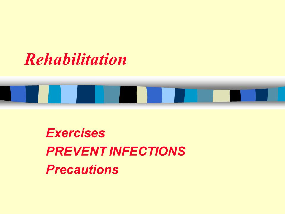 Rehabilitation Exercises PREVENT INFECTIONS Precautions