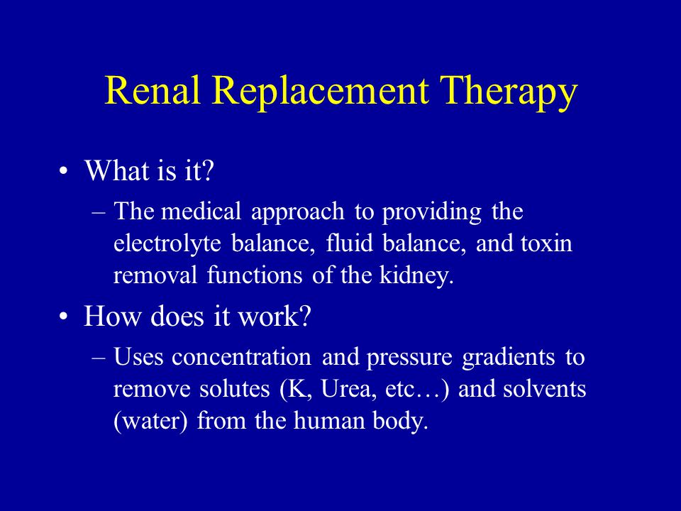 Renal Replacement Therapy What is it? –The medical approach to providing the electrolyte balance, fluid balance, and toxin removal functions of the ki
