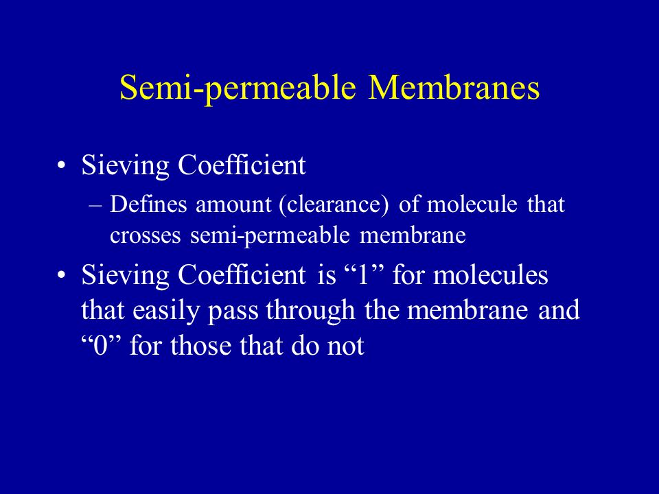 Semi-permeable Membranes Sieving Coefficient –Defines amount (clearance) of molecule that crosses semi-permeable membrane Sieving Coefficient is 1 for