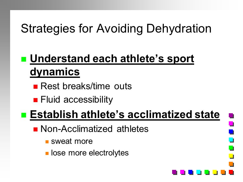 Strategies for Avoiding Dehydration n Understand each athletes sport dynamics n Rest breaks/time outs n Fluid accessibility n Establish athletes accli
