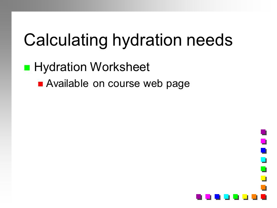 Calculating hydration needs n Hydration Worksheet n Available on course web page