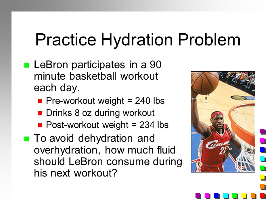 Practice Hydration Problem n LeBron participates in a 90 minute basketball workout each day. n Pre-workout weight = 240 lbs n Drinks 8 oz during worko