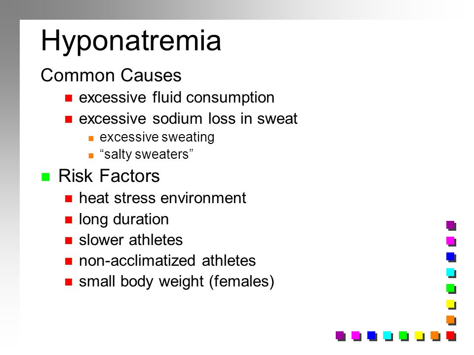 Hyponatremia Common Causes n excessive fluid consumption n excessive sodium loss in sweat n excessive sweating n salty sweaters n Risk Factors n heat