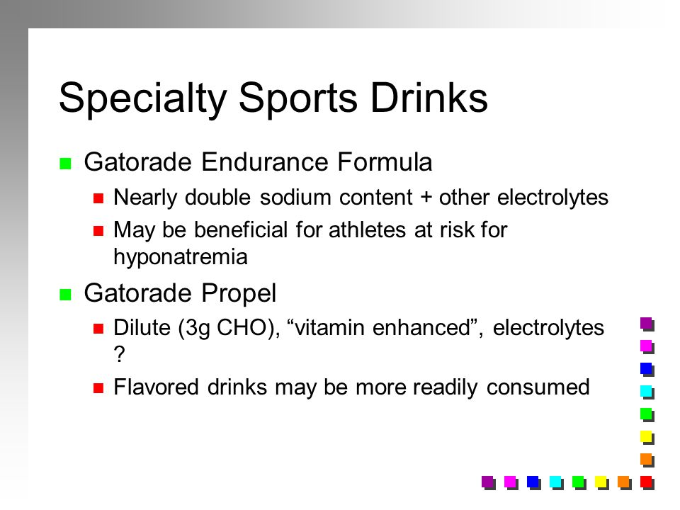 Specialty Sports Drinks n Gatorade Endurance Formula n Nearly double sodium content + other electrolytes n May be beneficial for athletes at risk for