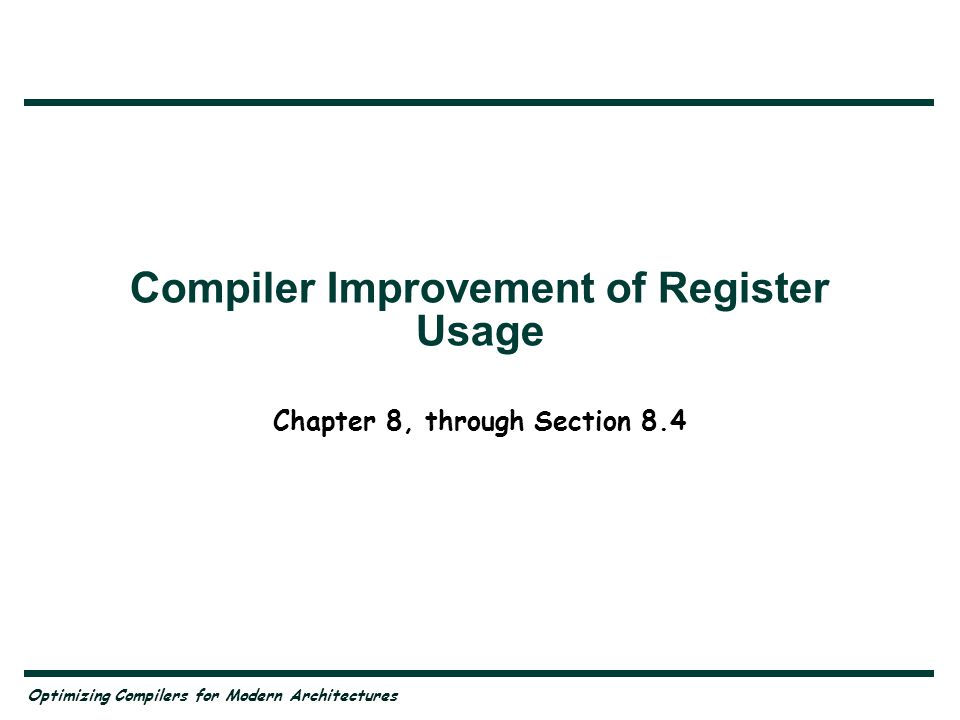 Optimizing Compilers for Modern Architectures Compiler Improvement of Register Usage Chapter 8, through Section 8.4