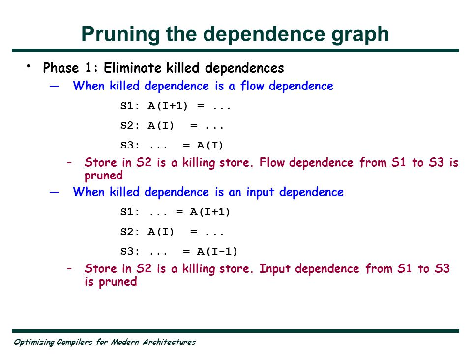Optimizing Compilers for Modern Architectures Pruning the dependence graph Phase 1: Eliminate killed dependences When killed dependence is a flow dependence S1: A(I+1) =...