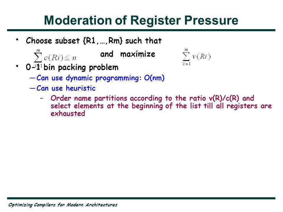 Optimizing Compilers for Modern Architectures Moderation of Register Pressure Choose subset {R1,…,Rm} such that and maximize 0-1 bin packing problem Can use dynamic programming: O(nm) Can use heuristic –Order name partitions according to the ratio v(R)/c(R) and select elements at the beginning of the list till all registers are exhausted