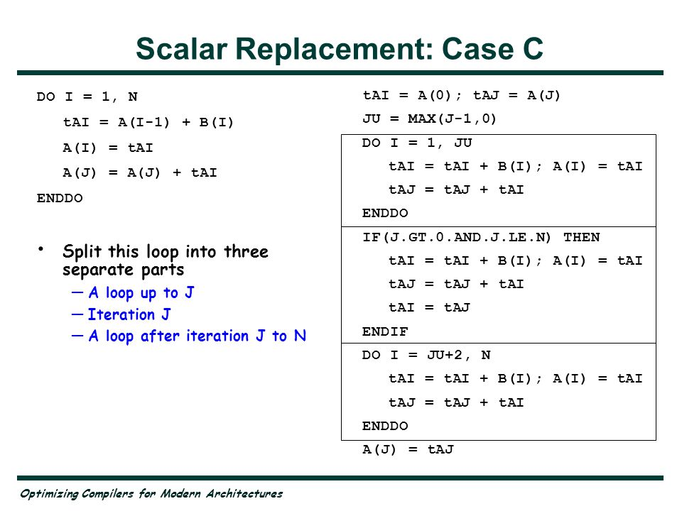 Optimizing Compilers for Modern Architectures Scalar Replacement: Case C DO I = 1, N tAI = A(I-1) + B(I) A(I) = tAI A(J) = A(J) + tAI ENDDO Split this loop into three separate parts A loop up to J Iteration J A loop after iteration J to N tAI = A(0); tAJ = A(J) JU = MAX(J-1,0) DO I = 1, JU tAI = tAI + B(I); A(I) = tAI tAJ = tAJ + tAI ENDDO IF(J.GT.0.AND.J.LE.N) THEN tAI = tAI + B(I); A(I) = tAI tAJ = tAJ + tAI tAI = tAJ ENDIF DO I = JU+2, N tAI = tAI + B(I); A(I) = tAI tAJ = tAJ + tAI ENDDO A(J) = tAJ