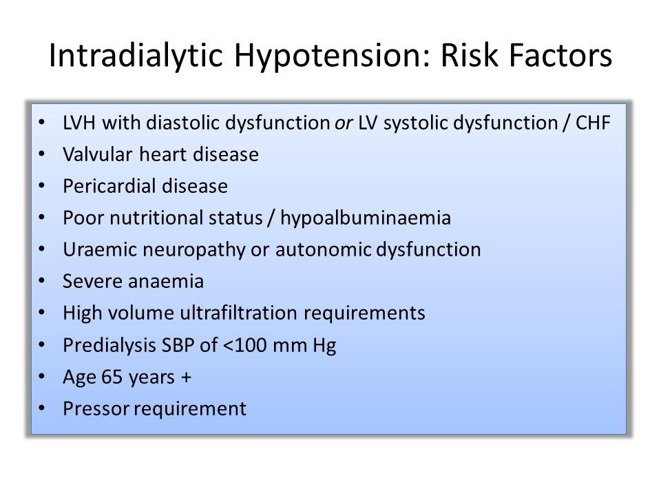 Intradialytic Hypotension: Risk Factors or LVH with diastolic dysfunction or LV systolic dysfunction / CHF Valvular heart disease Pericardial disease Poor nutritional status / hypoalbuminaemia Uraemic neuropathy or autonomic dysfunction Severe anaemia High volume ultrafiltration requirements Predialysis SBP of <100 mm Hg Age 65 years + Pressor requirement