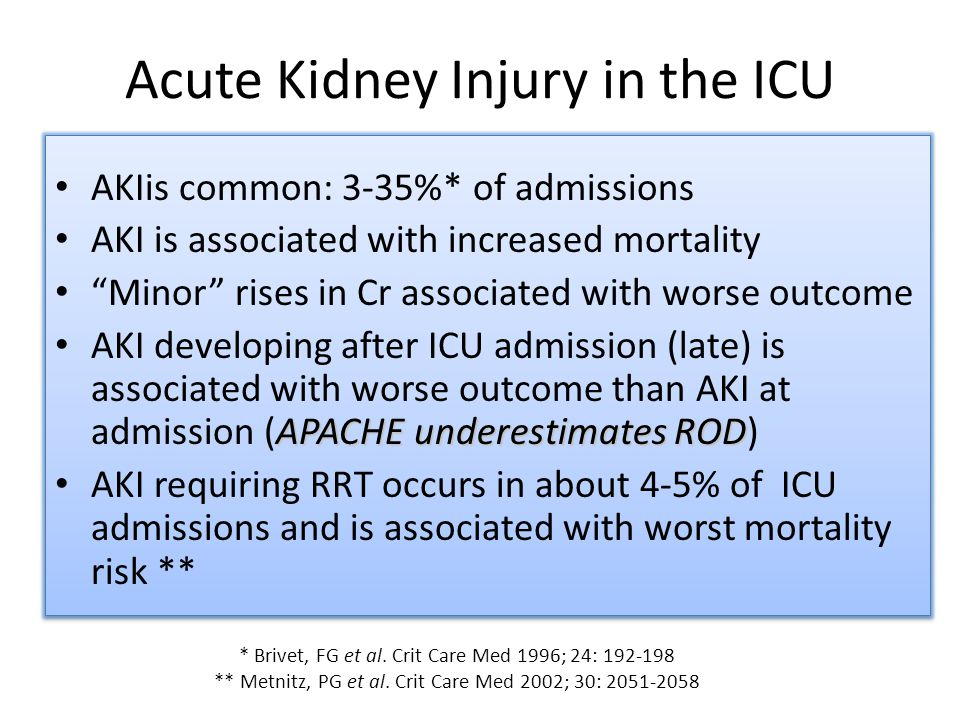Acute Kidney Injury in the ICU AKIis common: 3-35%* of admissions AKI is associated with increased mortality Minor rises in Cr associated with worse outcome APACHE underestimates ROD AKI developing after ICU admission (late) is associated with worse outcome than AKI at admission (APACHE underestimates ROD) AKI requiring RRT occurs in about 4-5% of ICU admissions and is associated with worst mortality risk ** AKIis common: 3-35%* of admissions AKI is associated with increased mortality Minor rises in Cr associated with worse outcome APACHE underestimates ROD AKI developing after ICU admission (late) is associated with worse outcome than AKI at admission (APACHE underestimates ROD) AKI requiring RRT occurs in about 4-5% of ICU admissions and is associated with worst mortality risk ** * Brivet, FG et al.