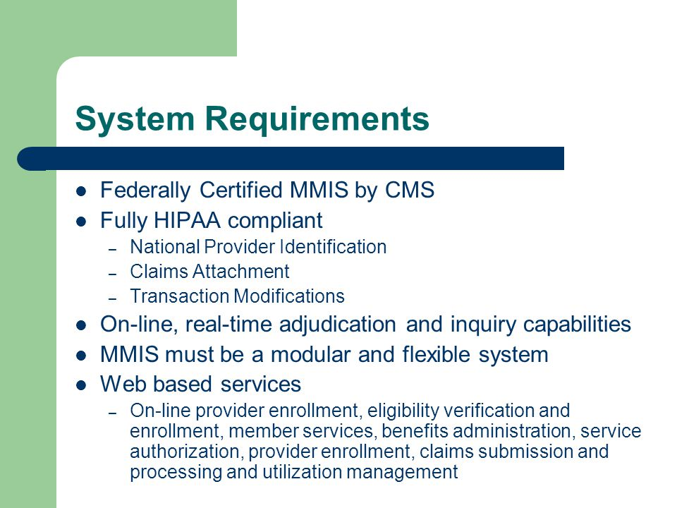 System Requirements Federally Certified MMIS by CMS Fully HIPAA compliant – National Provider Identification – Claims Attachment – Transaction Modific