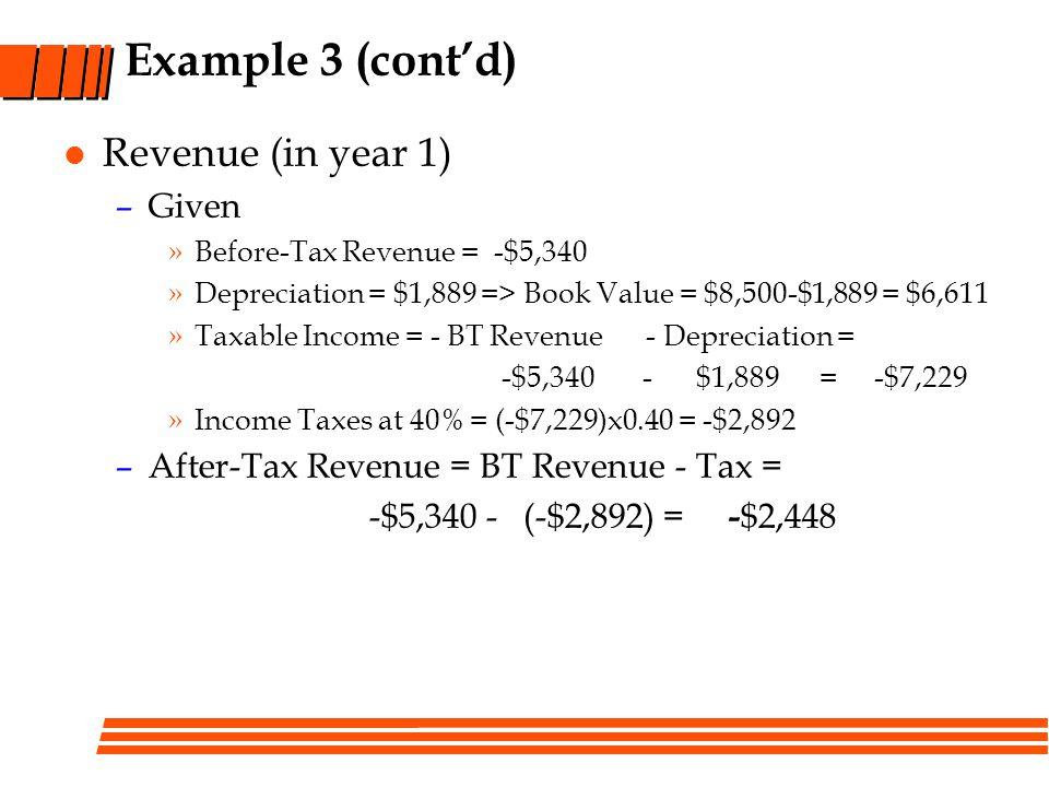 Example 3 (contd) Revenue (in year 1) –Given »Before-Tax Revenue = -$5,340 »Depreciation = $1,889 => Book Value = $8,500-$1,889 = $6,611 »Taxable Inco