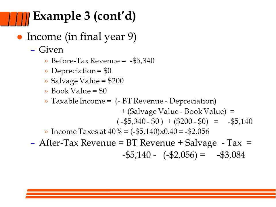 Example 3 (contd) Income (in final year 9) –Given »Before-Tax Revenue = -$5,340 »Depreciation = $0 »Salvage Value = $200 »Book Value = $0 »Taxable Inc