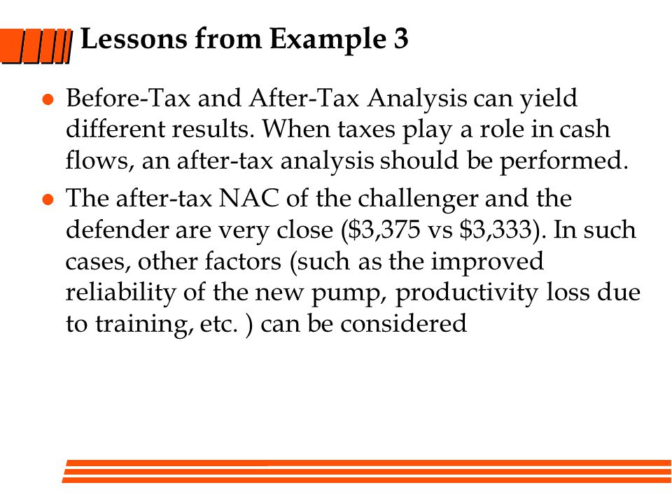 Lessons from Example 3 Before-Tax and After-Tax Analysis can yield different results. When taxes play a role in cash flows, an after-tax analysis shou