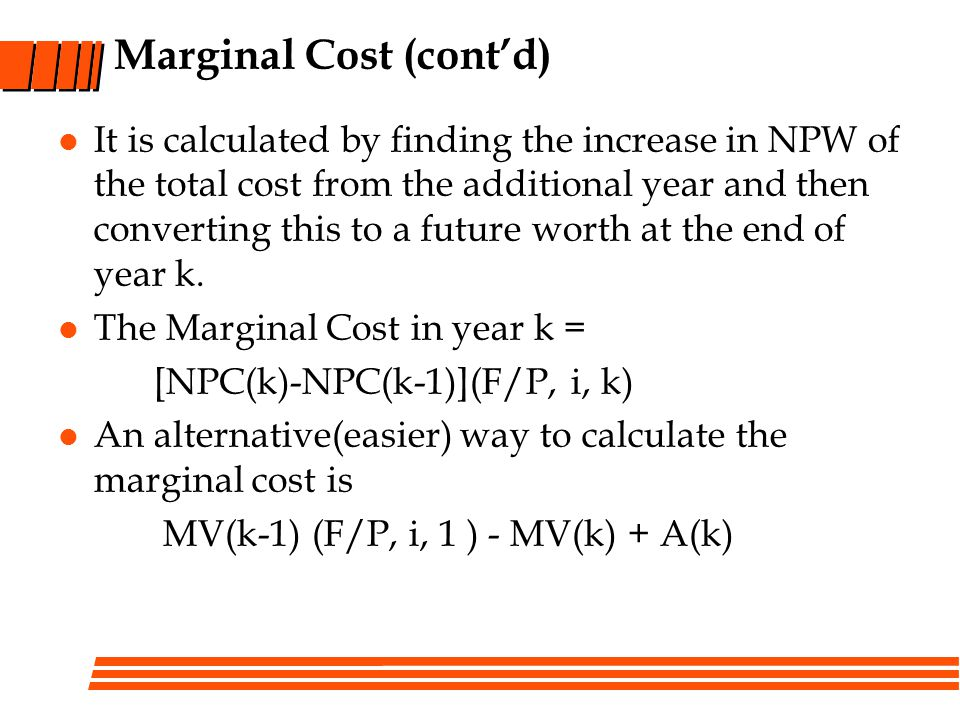 Marginal Cost (contd) It is calculated by finding the increase in NPW of the total cost from the additional year and then converting this to a future