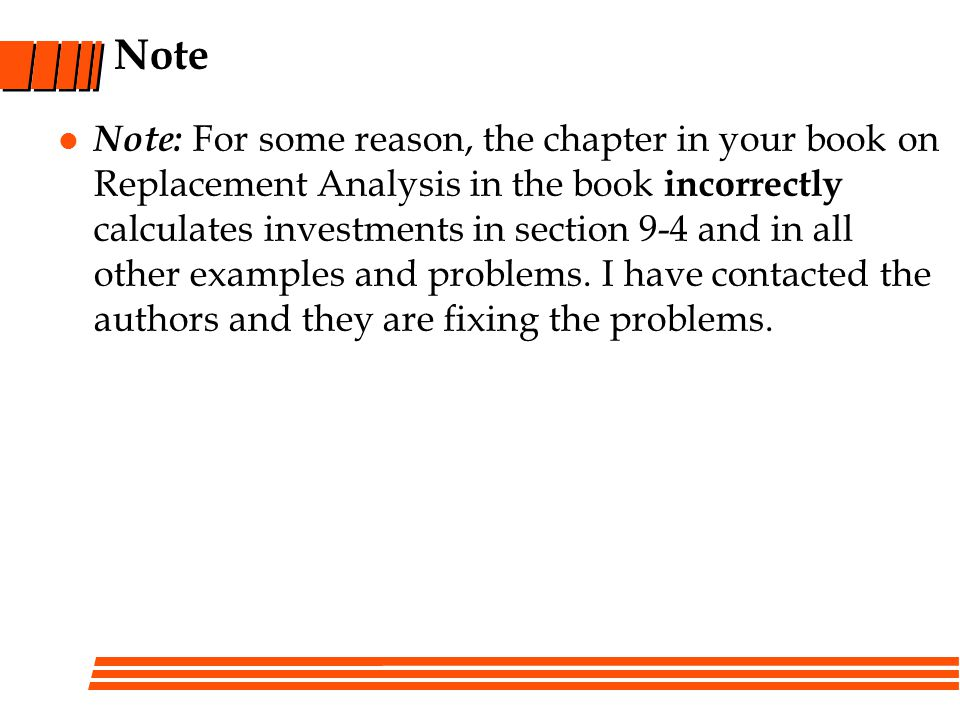 Note Note: For some reason, the chapter in your book on Replacement Analysis in the book incorrectly calculates investments in section 9-4 and in all